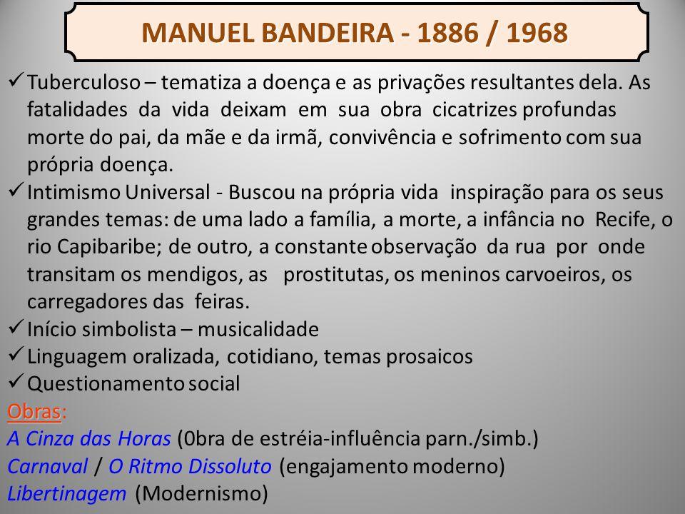 MANUEL BANDEIRA - 1886 / 1968 MANUEL BANDEIRA - 1886 / 1968 Tuberculoso – tematiza a doença e as privações resultantes dela.