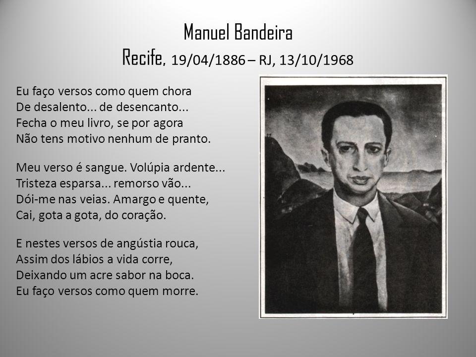 Manuel Bandeira Recife, 19/04/1886 – RJ, 13/10/1968 Eu faço versos como quem chora De desalento...