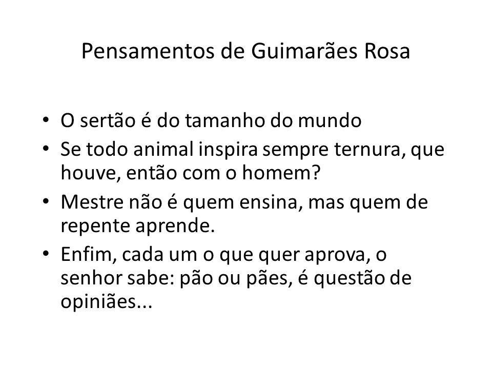 Pensamentos de Guimarães Rosa O sertão é do tamanho do mundo Se todo animal inspira sempre ternura, que houve, então com o homem.