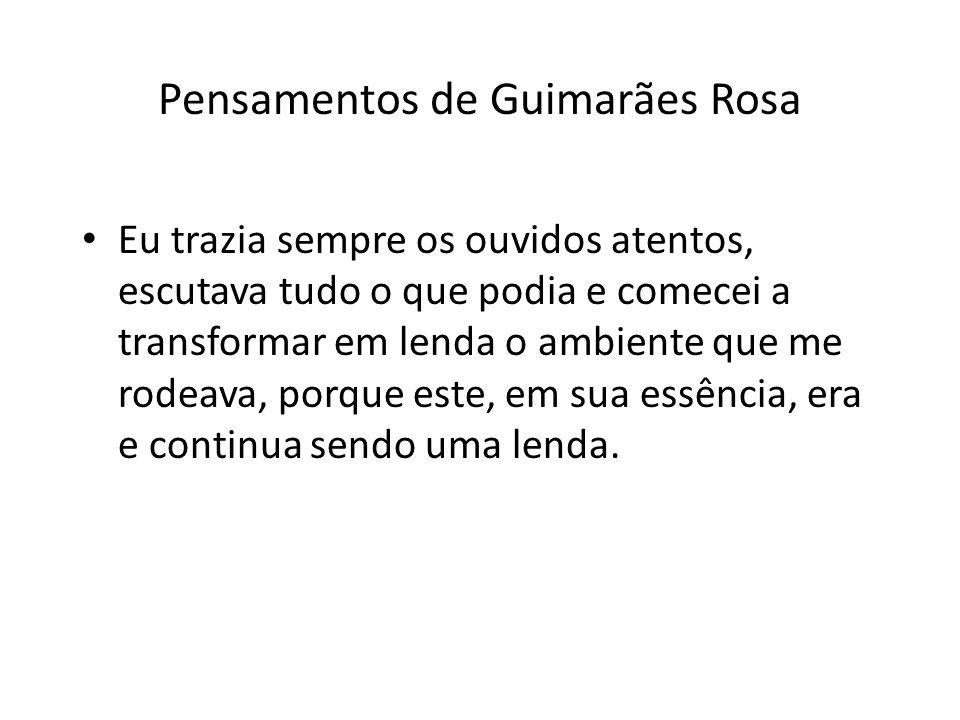 Pensamentos de Guimarães Rosa Eu trazia sempre os ouvidos atentos, escutava tudo o que podia e comecei a transformar em lenda o ambiente que me rodeava, porque este, em sua essência, era e continua sendo uma lenda.
