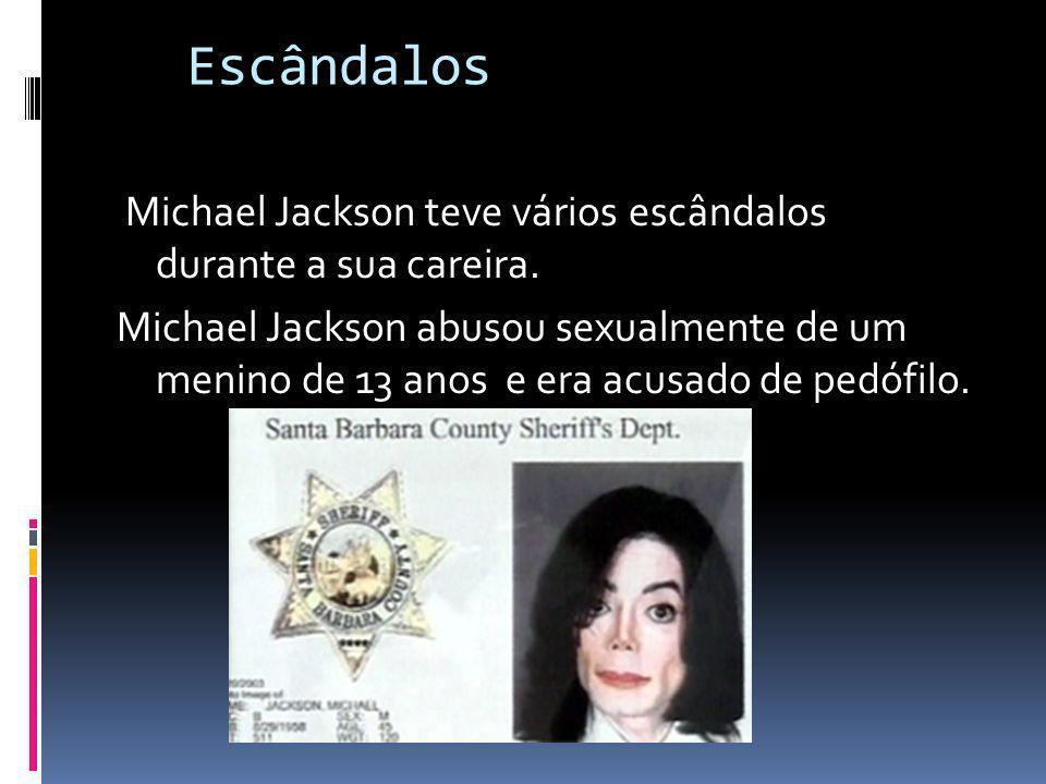 Escândalos Michael Jackson teve vários escândalos durante a sua careira. Michael Jackson abusou sexualmente de um menino de 13 anos e era acusado de p