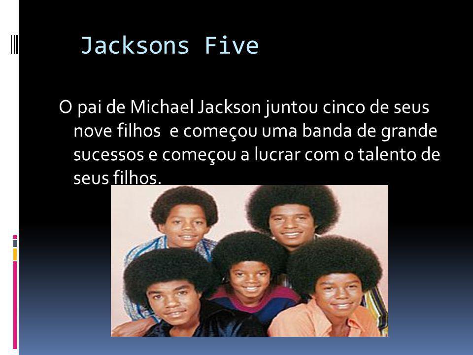 Jacksons Five O pai de Michael Jackson juntou cinco de seus nove filhos e começou uma banda de grande sucessos e começou a lucrar com o talento de seu