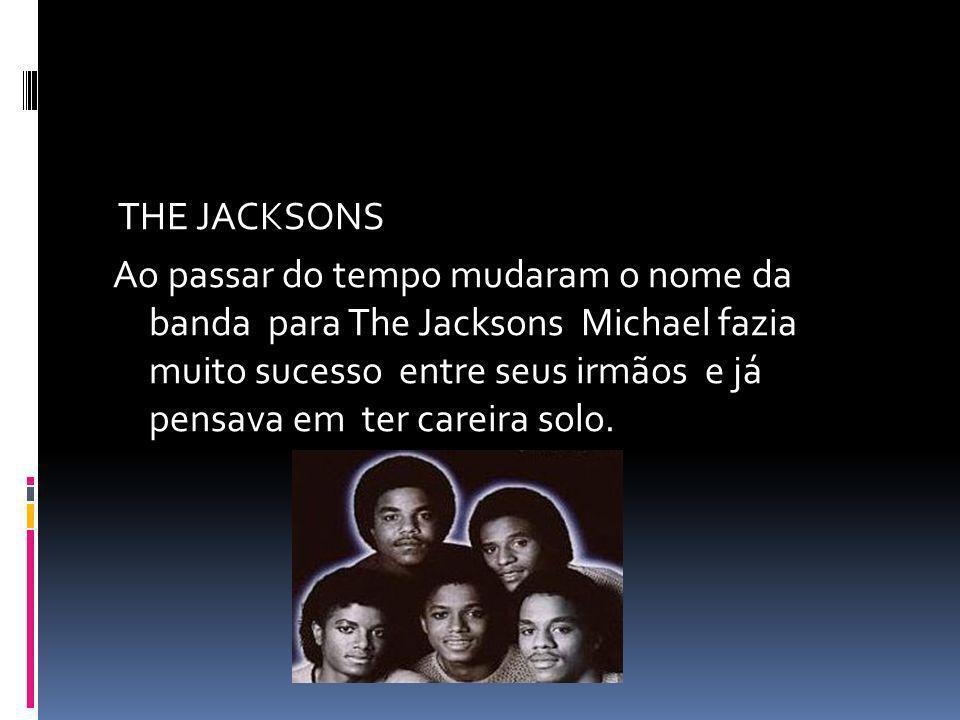 THE JACKSONS Ao passar do tempo mudaram o nome da banda para The Jacksons Michael fazia muito sucesso entre seus irmãos e já pensava em ter careira so