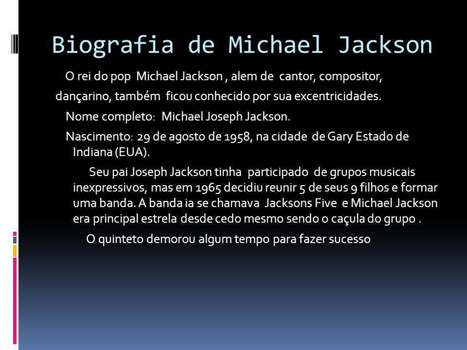 Biografia de Michael Jackson O rei do pop Michael Jackson, alem de cantor, compositor, dançarino, também ficou conhecido por sua excentricidades. Nome