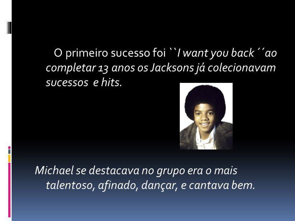 O primeiro sucesso foi ``I want you back ´´ao completar 13 anos os Jacksons já colecionavam sucessos e hits. Michael se destacava no grupo era o mais