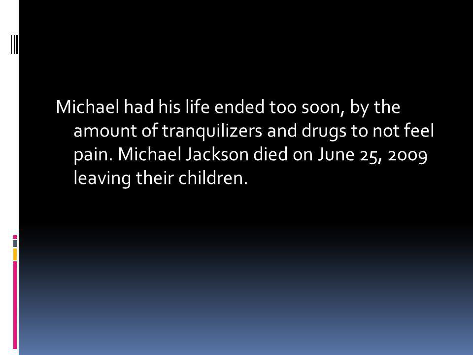 Michael had his life ended too soon, by the amount of tranquilizers and drugs to not feel pain.