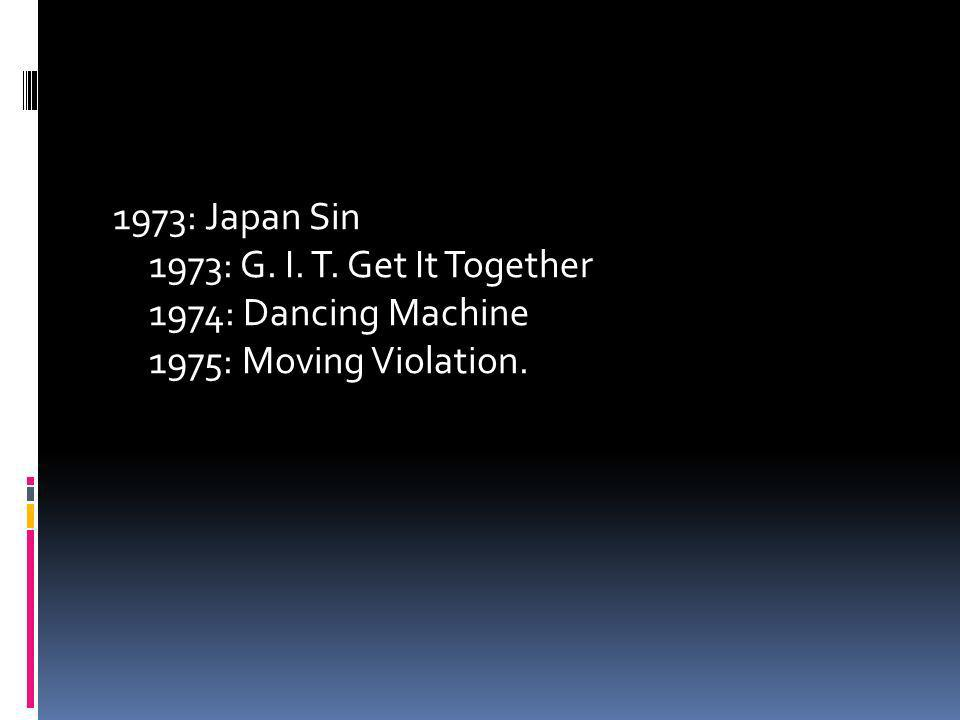1973: Japan Sin 1973: G. I. T. Get It Together 1974: Dancing Machine 1975: Moving Violation.