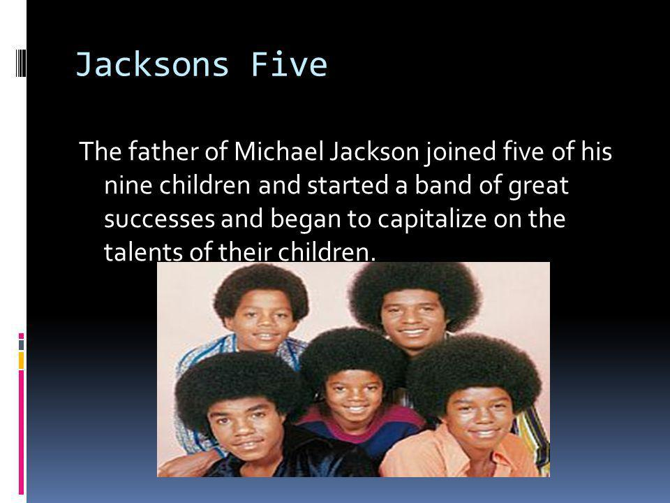 Jacksons Five The father of Michael Jackson joined five of his nine children and started a band of great successes and began to capitalize on the talents of their children.