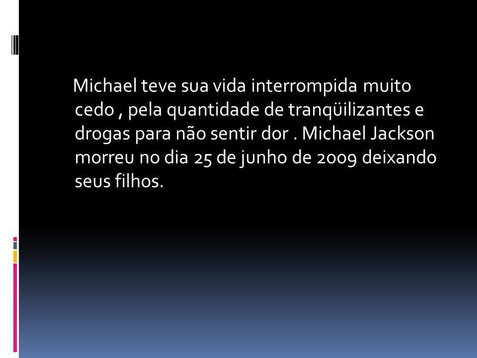 Michael teve sua vida interrompida muito cedo, pela quantidade de tranqüilizantes e drogas para não sentir dor. Michael Jackson morreu no dia 25 de ju