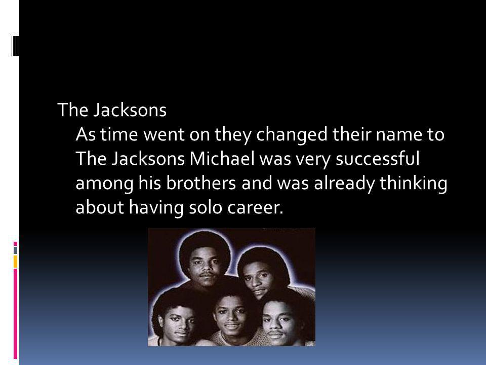 The Jacksons As time went on they changed their name to The Jacksons Michael was very successful among his brothers and was already thinking about having solo career.