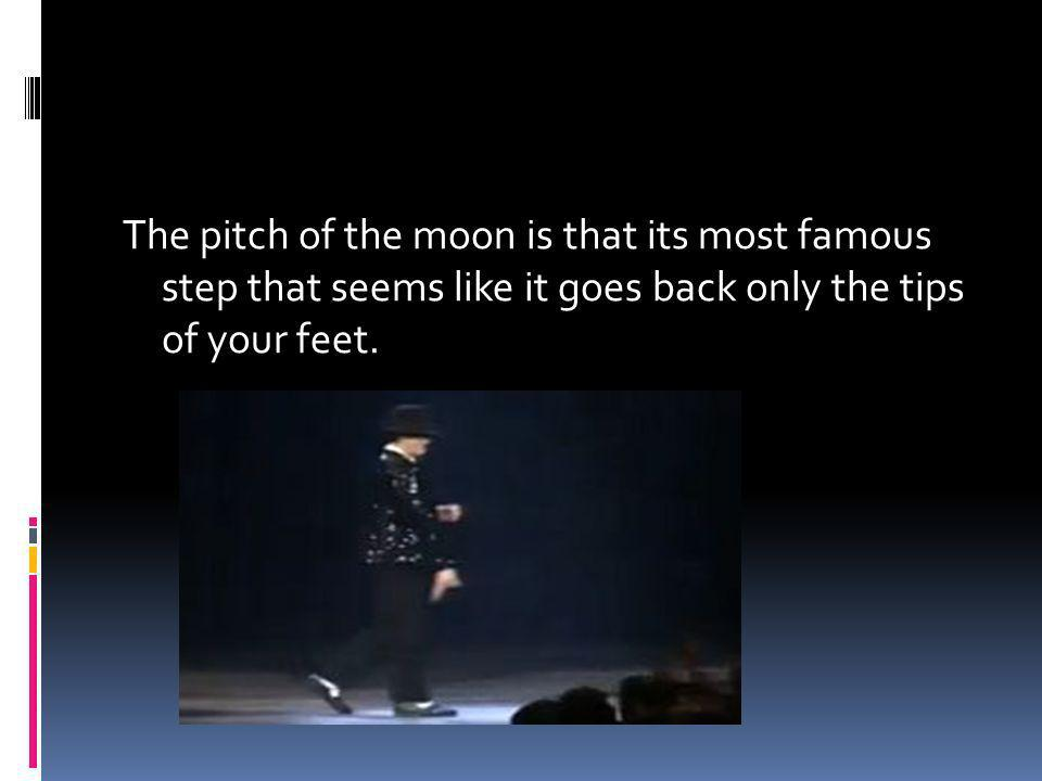 The pitch of the moon is that its most famous step that seems like it goes back only the tips of your feet.