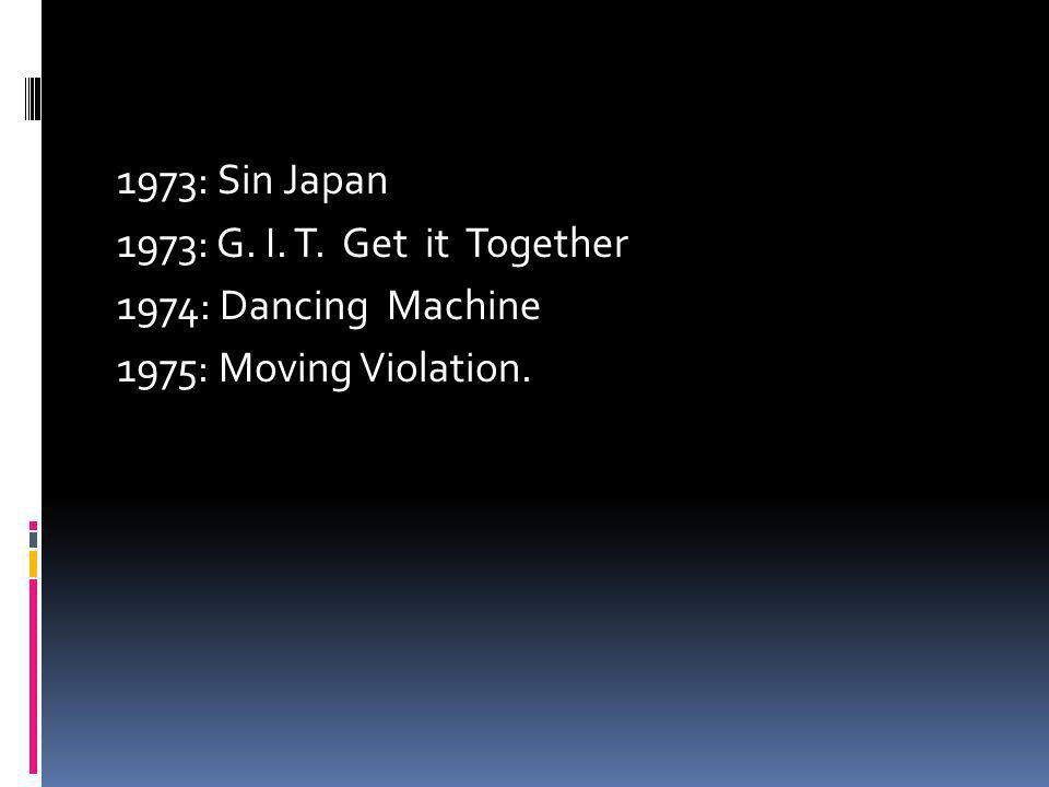 1973: Sin Japan 1973: G. I. T. Get it Together 1974: Dancing Machine 1975: Moving Violation.