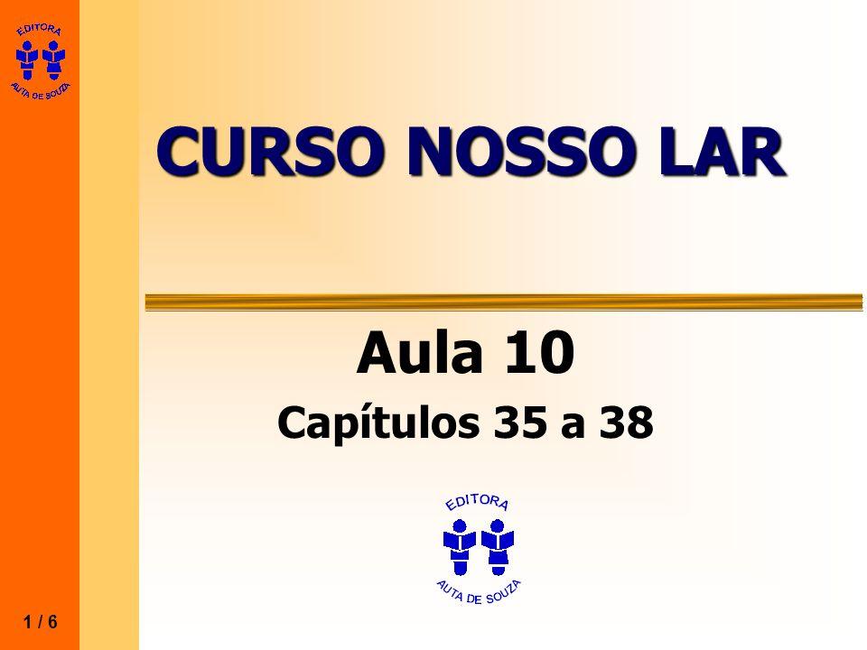 CURSO NOSSO LAR Aula 10 Capítulos 35 a 38 1 / 6