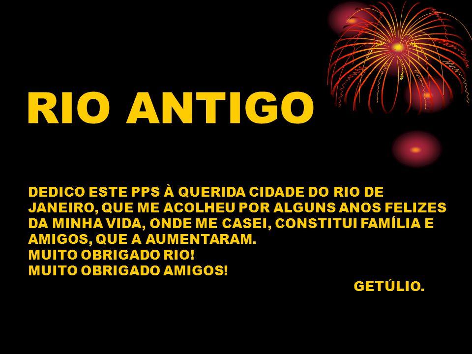 RIO ANTIGO DEDICO ESTE PPS À QUERIDA CIDADE DO RIO DE JANEIRO, QUE ME ACOLHEU POR ALGUNS ANOS FELIZES DA MINHA VIDA, ONDE ME CASEI, CONSTITUI FAMÍLIA E AMIGOS, QUE A AUMENTARAM.