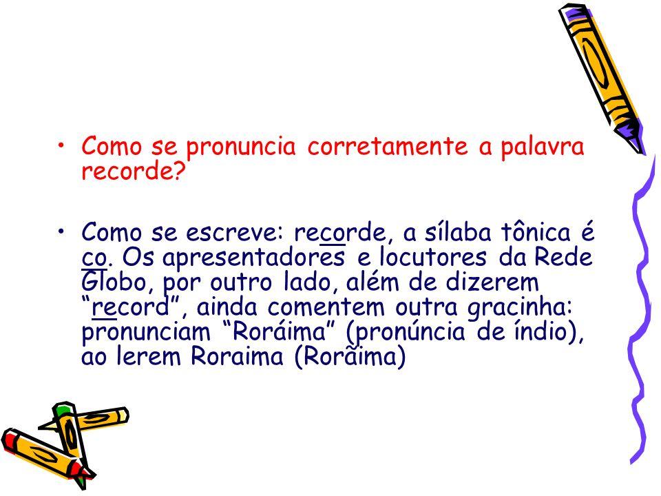 Como se pronuncia corretamente a palavra recorde? Como se escreve: recorde, a sílaba tônica é co. Os apresentadores e locutores da Rede Globo, por out