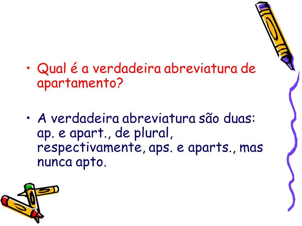 Qual é a verdadeira abreviatura de apartamento? A verdadeira abreviatura são duas: ap. e apart., de plural, respectivamente, aps. e aparts., mas nunca