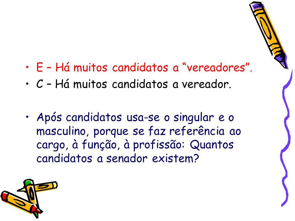 E – Há muitos candidatos a vereadores. C – Há muitos candidatos a vereador. Após candidatos usa-se o singular e o masculino, porque se faz referência