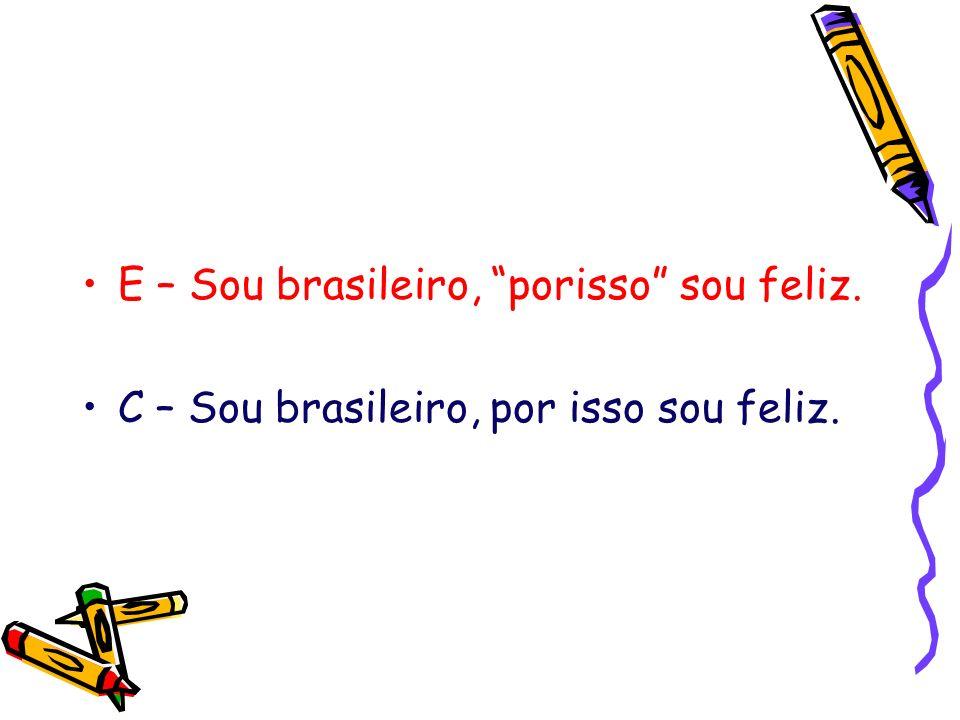 E – Sou brasileiro, porisso sou feliz. C – Sou brasileiro, por isso sou feliz.