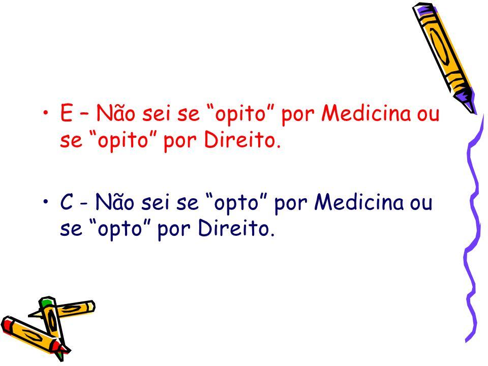 E – Não sei se opito por Medicina ou se opito por Direito. C - Não sei se opto por Medicina ou se opto por Direito.