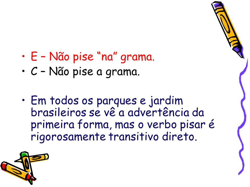 E – Não pise na grama. C – Não pise a grama. Em todos os parques e jardim brasileiros se vê a advertência da primeira forma, mas o verbo pisar é rigor
