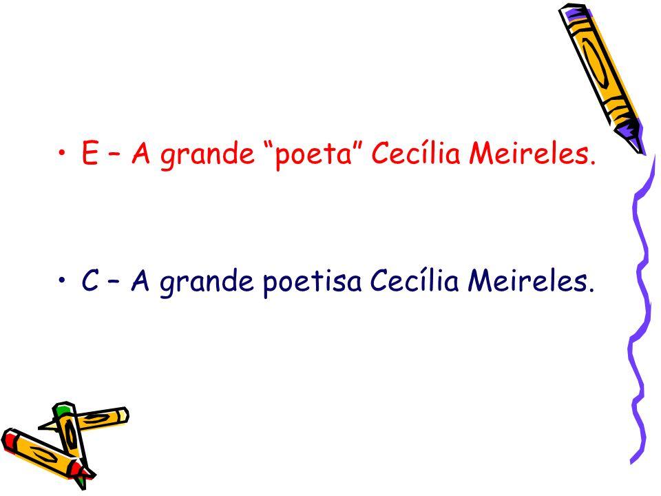 E – A grande poeta Cecília Meireles. C – A grande poetisa Cecília Meireles.