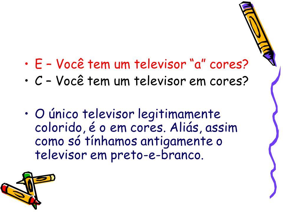 E – Você tem um televisor a cores? C – Você tem um televisor em cores? O único televisor legitimamente colorido, é o em cores. Aliás, assim como só tí