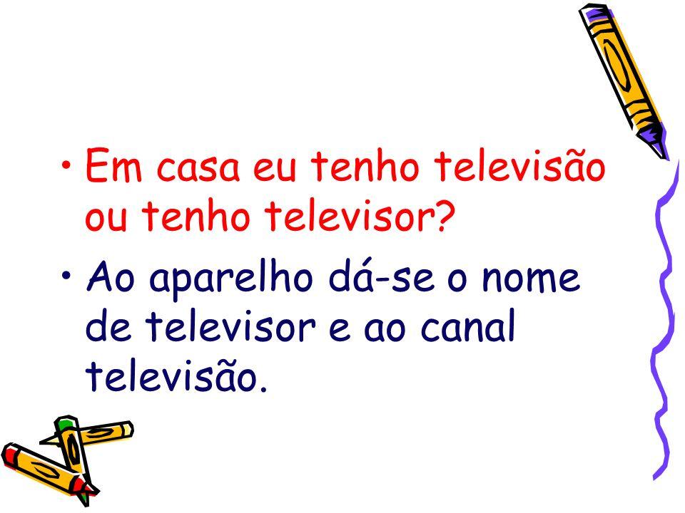 Em casa eu tenho televisão ou tenho televisor? Ao aparelho dá-se o nome de televisor e ao canal televisão.