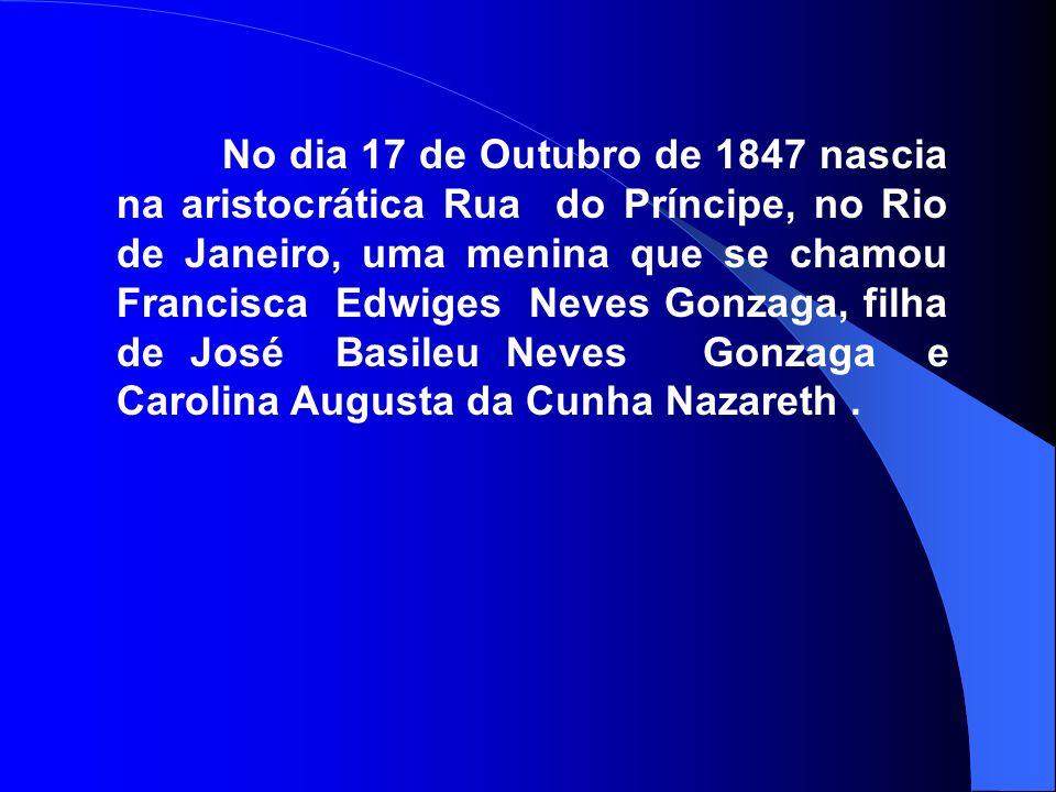 No dia 17 de Outubro de 1847 nascia na aristocrática Rua do Príncipe, no Rio de Janeiro, uma menina que se chamou Francisca Edwiges Neves Gonzaga, fil