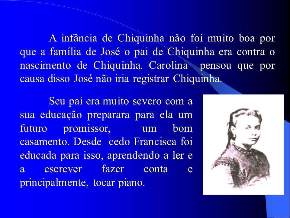 A infância de Chiquinha não foi muito boa por que a família de José o pai de Chiquinha era contra o nascimento de Chiquinha. Carolina pensou que por c