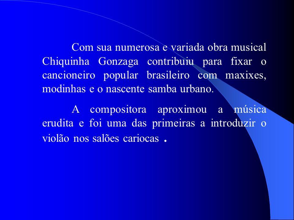 Com sua numerosa e variada obra musical Chiquinha Gonzaga contribuiu para fixar o cancioneiro popular brasileiro com maxixes, modinhas e o nascente sa