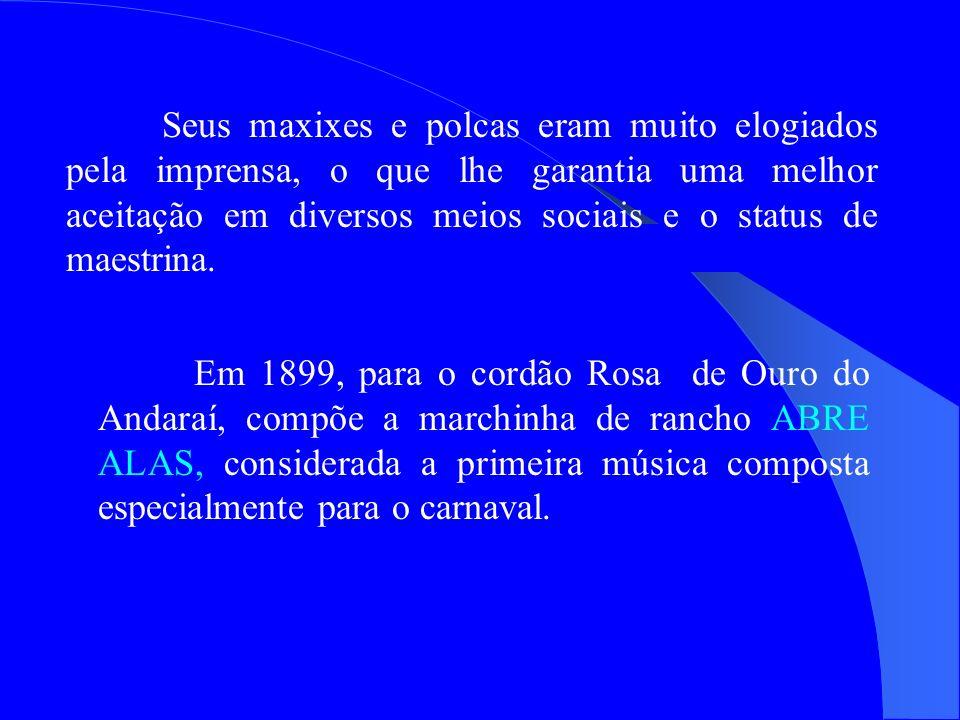 Em 1899, para o cordão Rosa de Ouro do Andaraí, compõe a marchinha de rancho ABRE ALAS, considerada a primeira música composta especialmente para o ca