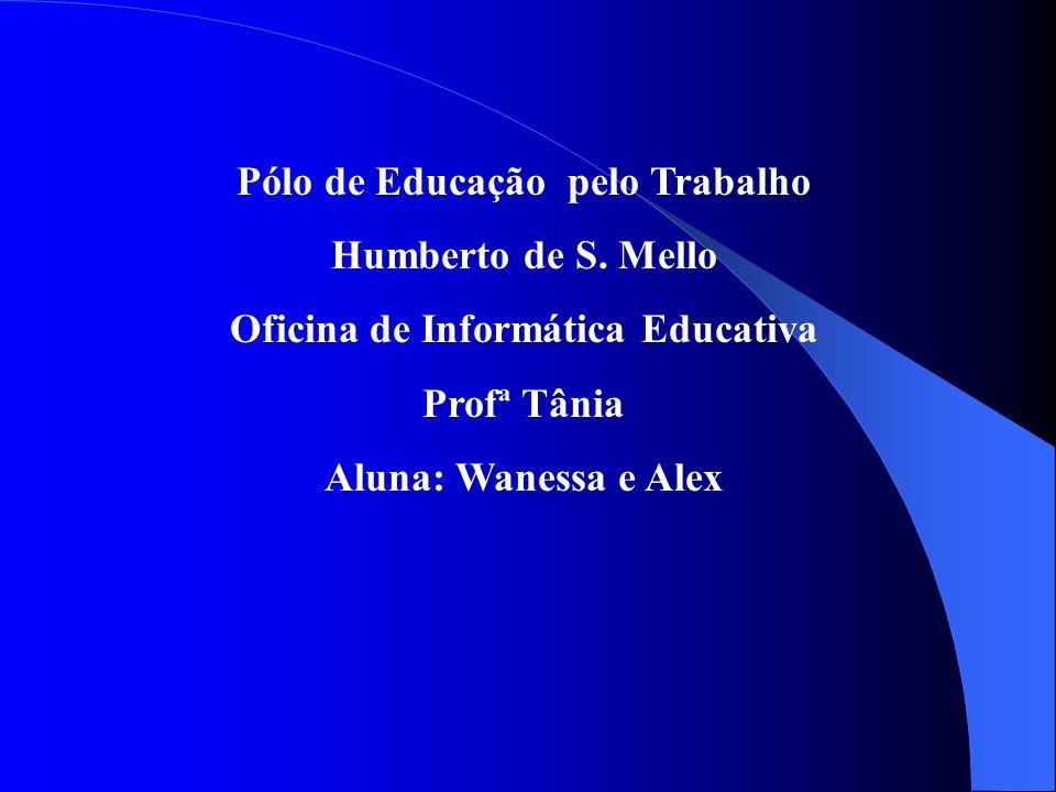 Pólo de Educação pelo Trabalho Humberto de S. Mello Oficina de Informática Educativa Profª Tânia Aluna: Wanessa e Alex