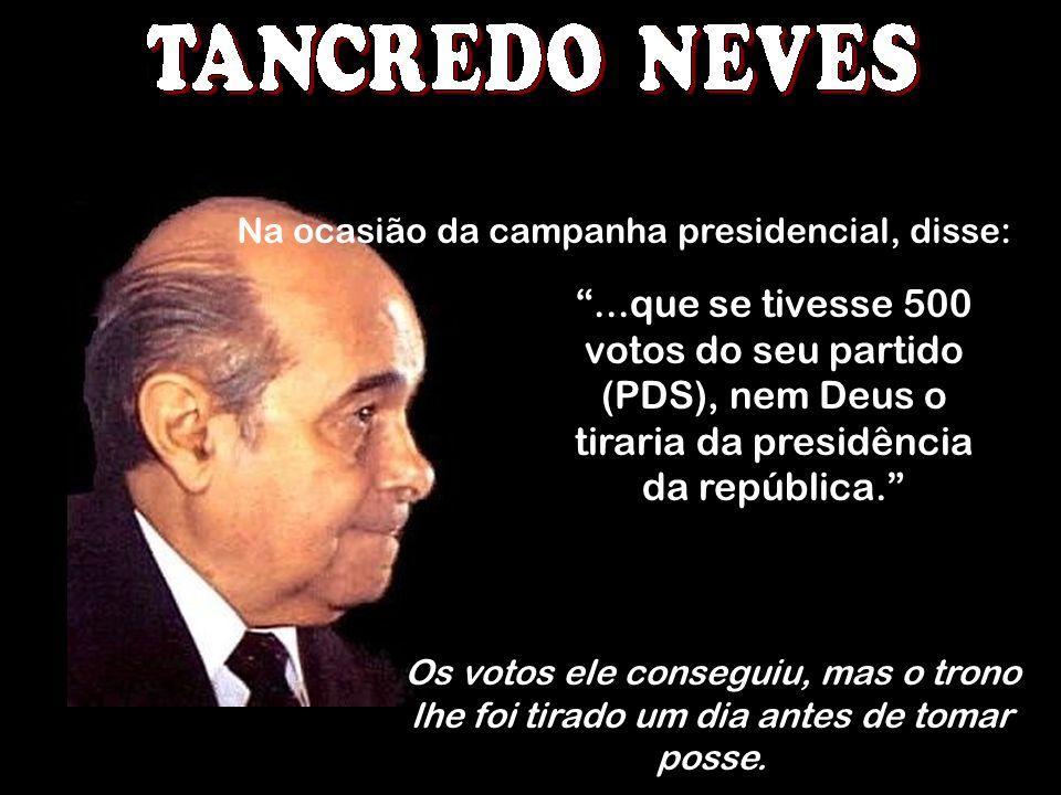 Na ocasião da campanha presidencial, disse:...que se tivesse 500 votos do seu partido (PDS), nem Deus o tiraria da presidência da república. Os votos