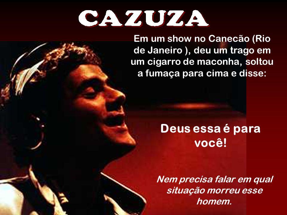 Em um show no Canecão (Rio de Janeiro ), deu um trago em um cigarro de maconha, soltou a fumaça para cima e disse: Deus essa é para você! Nem precisa