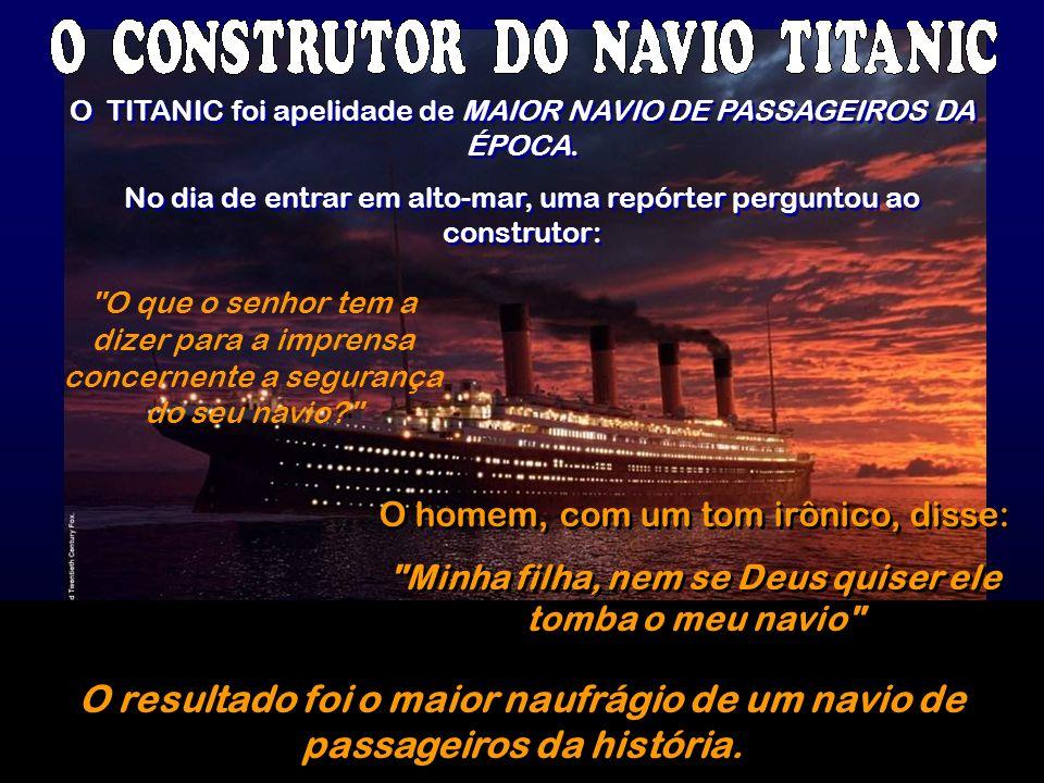O TITANIC foi apelidade de MAIOR NAVIO DE PASSAGEIROS DA ÉPOCA. No dia de entrar em alto-mar, uma repórter perguntou ao construtor: O TITANIC foi apel