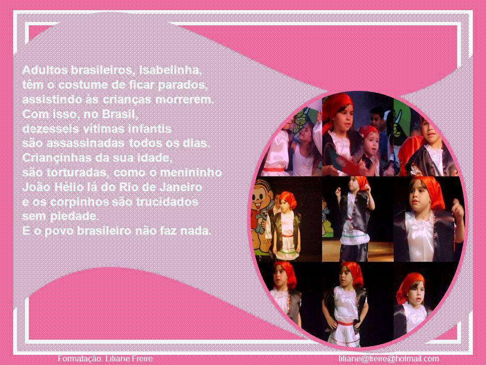 Adultos brasileiros, Isabelinha, têm o costume de ficar parados, assistindo às crianças morrerem.