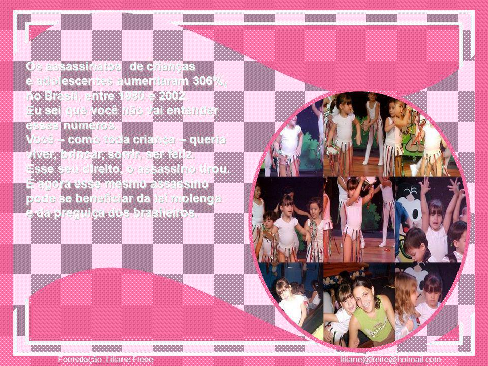 Adultos brasileiros, Isabelinha, têm o costume de ficar parados, assistindo às crianças morrerem. Com isso, no Brasil, dezesseis vítimas infantis são