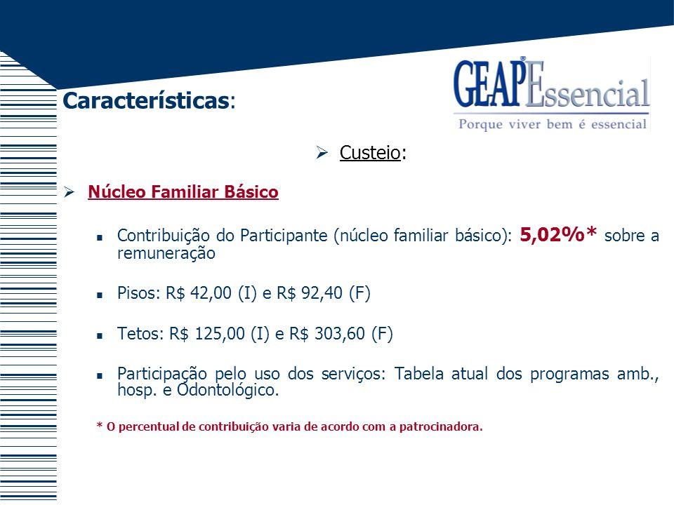 Características: Custeio: Núcleo Familiar Básico Contribuição do Participante (núcleo familiar básico): 5,02 %* sobre a remuneração Pisos: R$ 42,00 (I