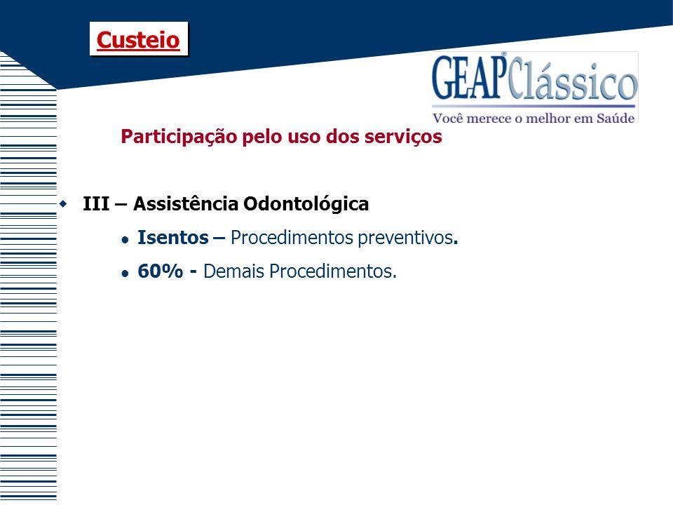 Participação pelo uso dos serviços III – Assistência Odontológica Isentos – Procedimentos preventivos. 60% - Demais Procedimentos. Custeio