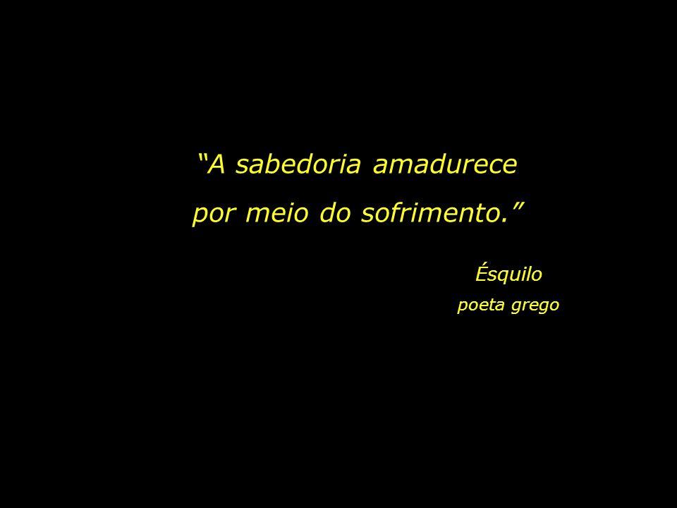 Ésquilo poeta grego A sabedoria amadurece por meio do sofrimento.