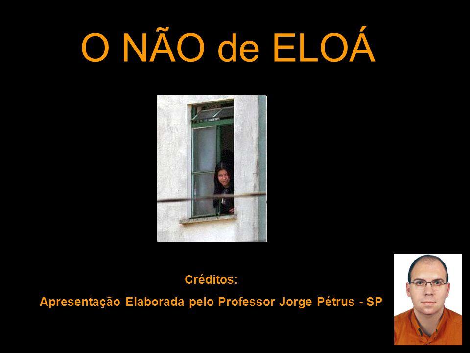 O NÃO de ELOÁ Créditos: Apresentação Elaborada pelo Professor Jorge Pétrus - SP