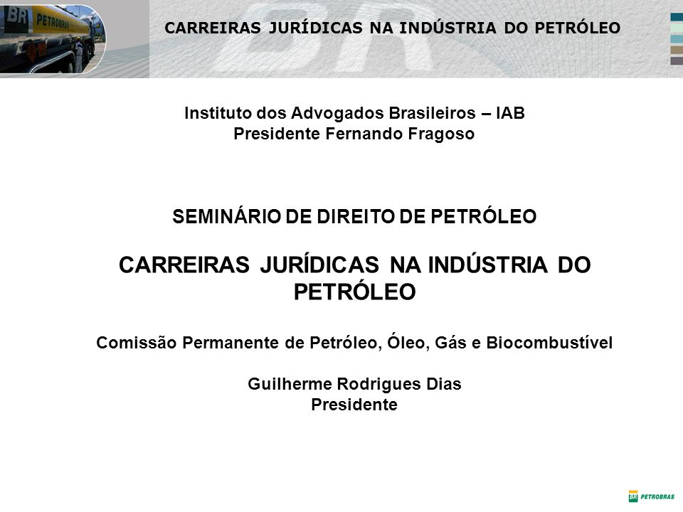 CARREIRAS JURÍDICAS NA INDÚSTRIA DO PETRÓLEO Instituto dos Advogados Brasileiros – IAB Presidente Fernando Fragoso SEMINÁRIO DE DIREITO DE PETRÓLEO CARREIRAS JURÍDICAS NA INDÚSTRIA DO PETRÓLEO Comissão Permanente de Petróleo, Óleo, Gás e Biocombustível Guilherme Rodrigues Dias Presidente