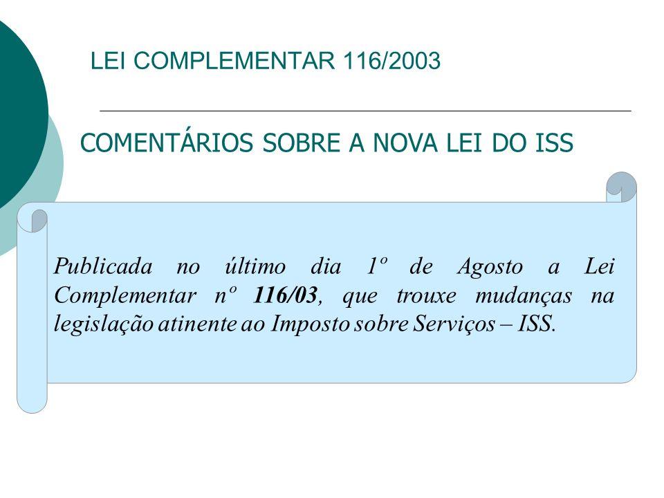 LEI COMPLEMENTAR 116/2003 COMENTÁRIOS SOBRE A NOVA LEI DO ISS Publicada no último dia 1º de Agosto a Lei Complementar nº 116/03, que trouxe mudanças n