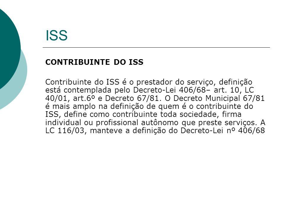 ISS CONTRIBUINTE DO ISS Contribuinte do ISS é o prestador do serviço, definição está contemplada pelo Decreto-Lei 406/68– art. 10, LC 40/01, art.6º e