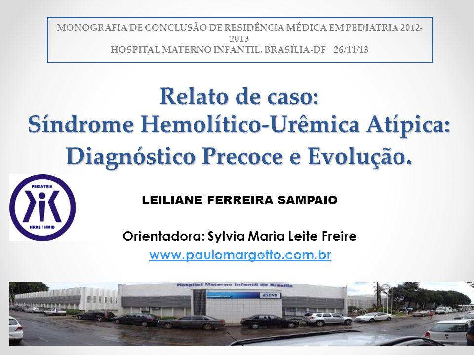 Relato de caso: Síndrome Hemolítico-Urêmica Atípica: Diagnóstico Precoce e Evolução. LEILIANE FERREIRA SAMPAIO Orientadora: Sylvia Maria Leite Freire