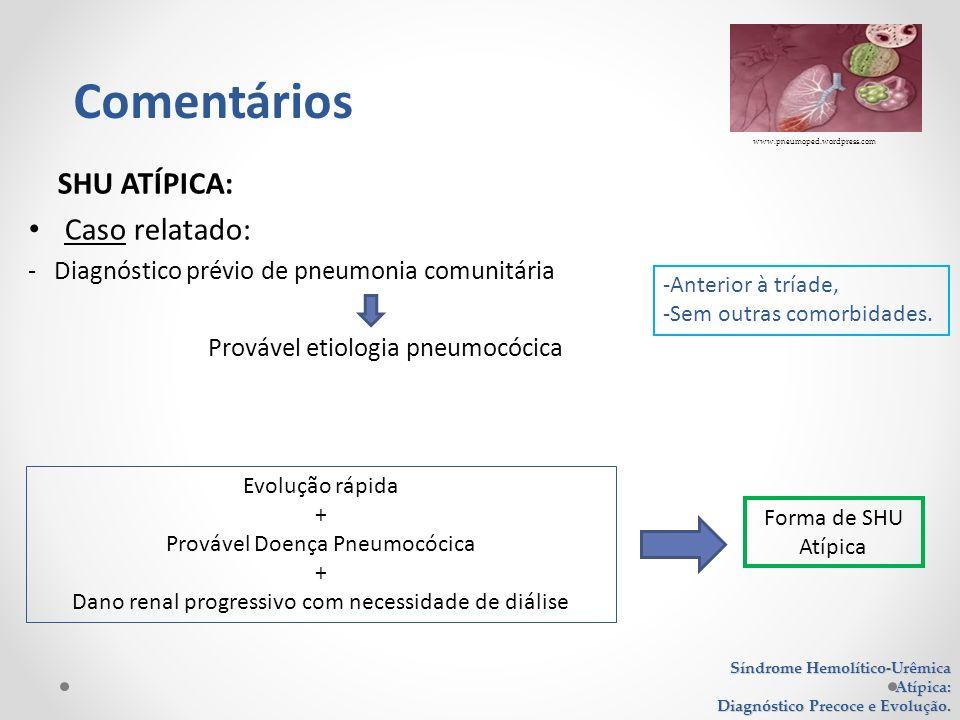 SHU ATÍPICA: Caso relatado: - Diagnóstico prévio de pneumonia comunitária Provável etiologia pneumocócica Síndrome Hemolítico-Urêmica Atípica: Diagnós