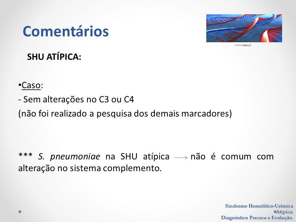 SHU ATÍPICA: Caso: - Sem alterações no C3 ou C4 (não foi realizado a pesquisa dos demais marcadores) *** S. pneumoniae na SHU atípica não é comum com