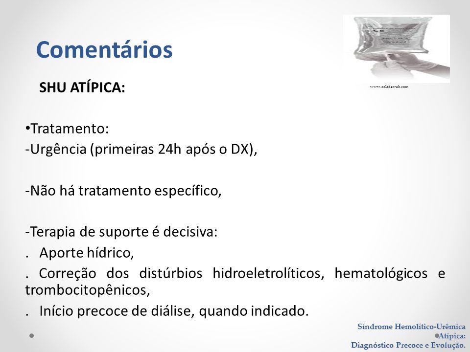 SHU ATÍPICA: Tratamento: -Urgência (primeiras 24h após o DX), -Não há tratamento específico, -Terapia de suporte é decisiva:. Aporte hídrico,. Correçã