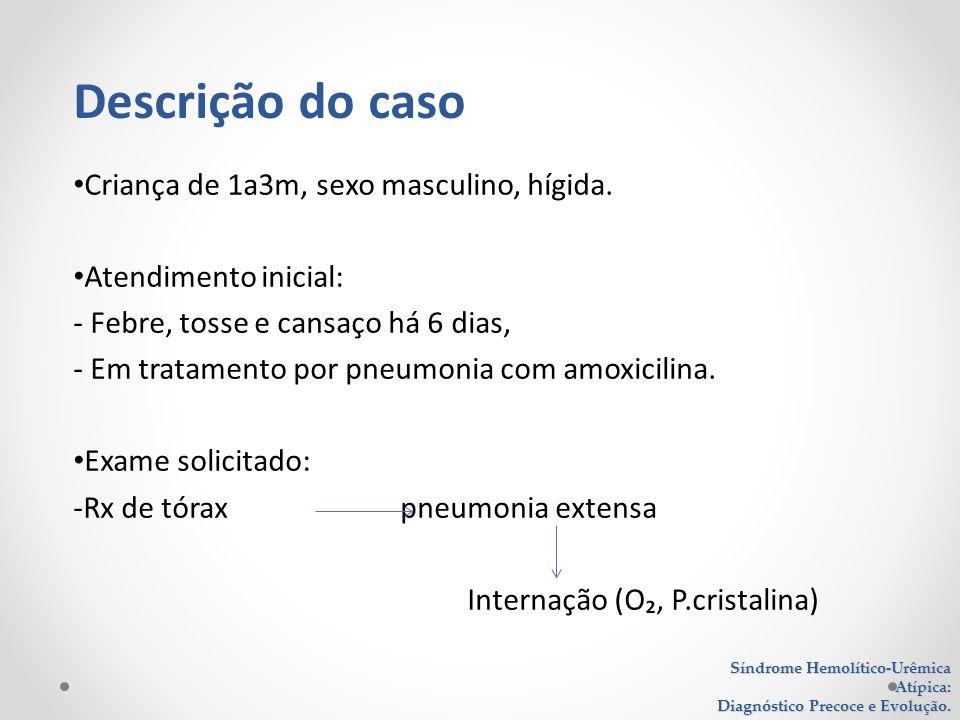 Criança de 1a3m, sexo masculino, hígida. Atendimento inicial: - Febre, tosse e cansaço há 6 dias, - Em tratamento por pneumonia com amoxicilina. Exame
