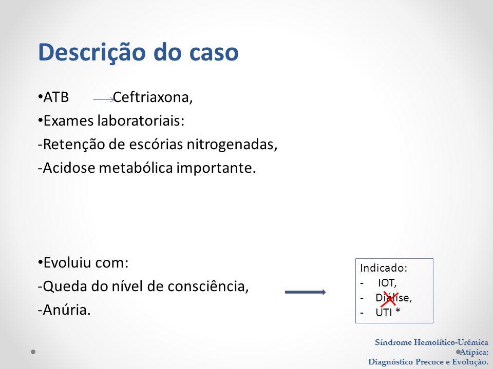 ATB Ceftriaxona, Exames laboratoriais: -Retenção de escórias nitrogenadas, -Acidose metabólica importante. Evoluiu com: -Queda do nível de consciência